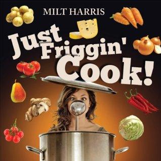 Just Friggin' Cook!