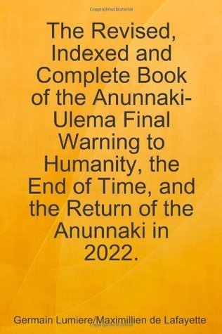 The Revised, Indexed and Complete Book of the Anunnaki-Ulema Final Warning to Humanity, the End of Time, and the Return of the Anunnaki in 2022