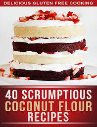 Coconut Flour Recipes: 40 Scrumptious Recipes For Celiac, Gluten Free, and Paleo Diets