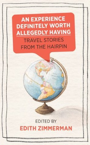 An Experience Definitely Worth Allegedly Having: Travel Stories from The Hairpin