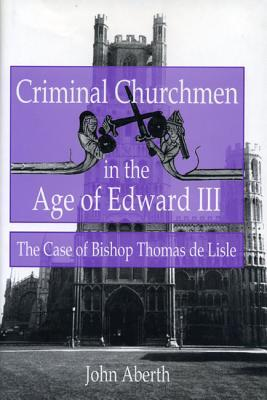 Ebook Criminal Churchmen in the Age of Edward III: The Case of Bishop Thomas de Lisle by John Aberth TXT!
