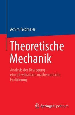 Theoretische Mechanik: Analysis Der Bewegung - Eine Physikalisch-Mathematische Einfuhrung