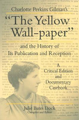 """Charlotte Perkins Gilman's """"The Yellow Wall-Paper"""" and the History of Its Publication and Reception: A Critical Edition and Documentary Casebook (Penn State Series in the History of the Book)"""
