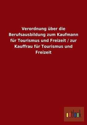 Verordnung Uber Die Berufsausbildung Zum Kaufmann Fur Tourismus Und Freizeit / Zur Kauffrau Fur Tourismus Und Freizeit