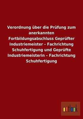Verordnung Uber Die Prufung Zum Anerkannten Fortbildungsabschluss Geprufter Industriemeister - Fachrichtung Schuhfertigung Und Geprufte Industriemeist