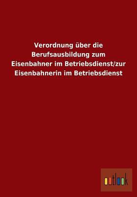 Verordnung Uber Die Berufsausbildung Zum Eisenbahner Im Betriebsdienst/Zur Eisenbahnerin Im Betriebsdienst