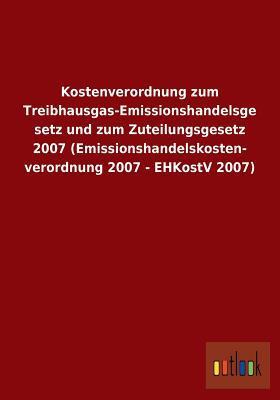 Kostenverordnung Zum Treibhausgas-Emissionshandelsgesetz Und Zum Zuteilungsgesetz 2007 (Emissionshandelskostenverordnung 2007 - Ehkostv 2007)