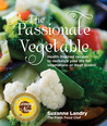 The Passionate Vegetable: Health Inspired Recipes to Revitalize Your Life for Vegetarians or Meat Lovers!