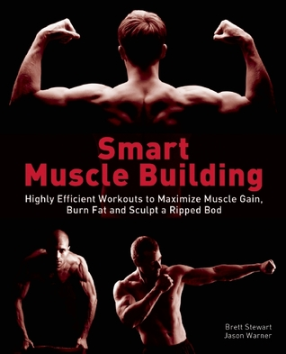 Smart Muscle Building: Highly Efficient Workouts to Maximize Muscle Gain, Burn Fat and Sculpt a Ripped Body