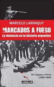 Marcados a fuego: la violencia en la historia argentina : de Yrigoyen a Peron, 1890-1945(Historia de la violencia poli?tica en la Argentina)