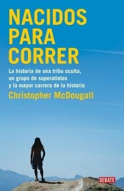 Nacidos para correr: La historia de una tribu oculta, un grupo de superatletas y la mayor carrera de la historia por Christopher McDougall