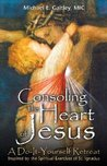 Consoling the Heart of Jesus: Prayer Companion From the Do-It-Yourself Ignatian Retreat