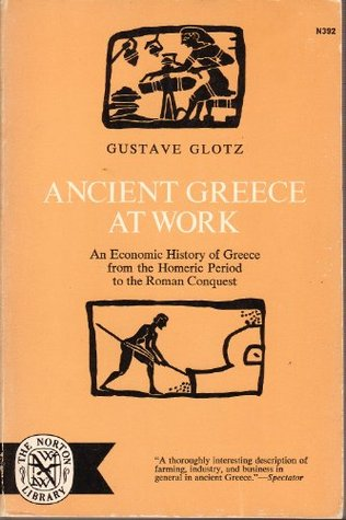 Ancient Greece at Work: An Economic History of Greece from the Homeric Period to the Roman Conquest, Glotz, Gustave