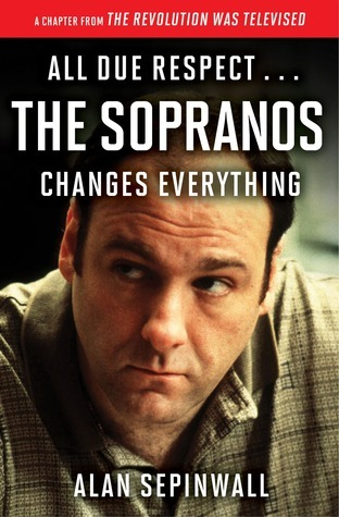 All Due Respect . . . The Sopranos Changes Everything: A Chapter From The Revolution Was Televised by Alan Sepinwall