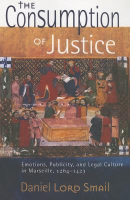 The Consumption of Justice: Emotions, Publicity, and Legal Culture in Marseille, 1264 1423