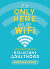 I'm Only Here for the WiFi: A Complete Guide to Reluctant Adulthood
