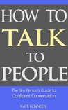 How to Talk to People: The Shy Person's Guide to Confident Conversation