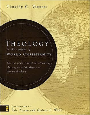 Theology in the Context of World Christianity: How the Global Church Is Influencing the Way We Think