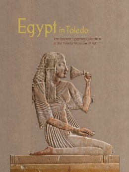 Egypt in Toledo: The Ancient Egyptian Collection at the Toledo Museum of Art