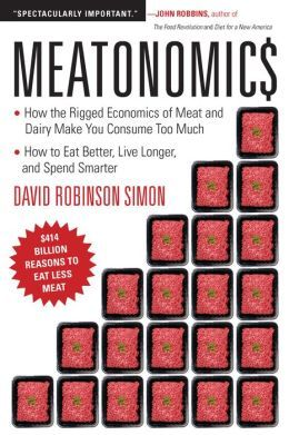 Meatonomics: How the Rigged Economics of Meat and Dairy Make You Consume Too Much—and How to Eat Better, Live Longer, and Spend Smarter