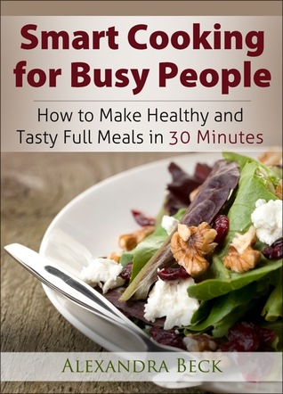 Smart Cooking for Busy People: How to Make Healthy and Tasty Full Meals in 30 Minutes