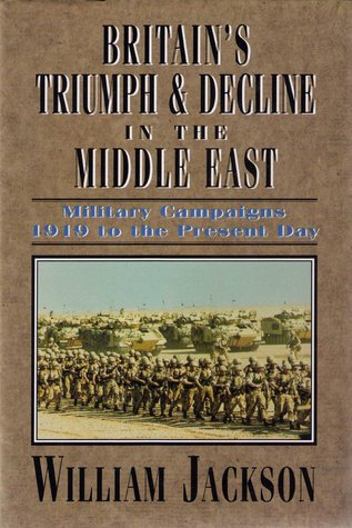 Britain's Triumph & Decline in the Middle East: Military Campaigns 1919 to the Present Day
