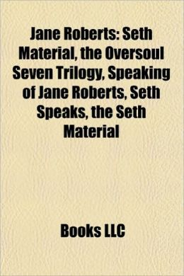 Jane Roberts: Seth Material, the Oversoul Seven Trilogy, Speaking of Jane Roberts, Seth Speaks, the Seth Material
