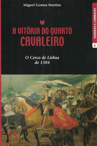 A vitória do quarto cavaleiro : o cerco de Lisboa de 1384