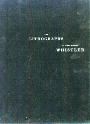 The Lithographs of James McNeill Whistler: A Catologue Raisonne