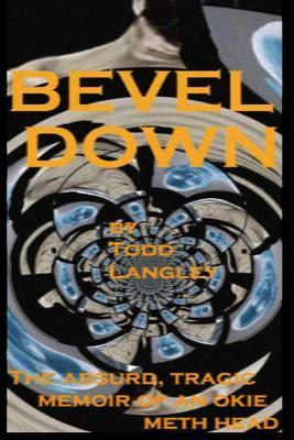 Bevel Down: The Absurd Tragic Memoir of an Okie Meth Head