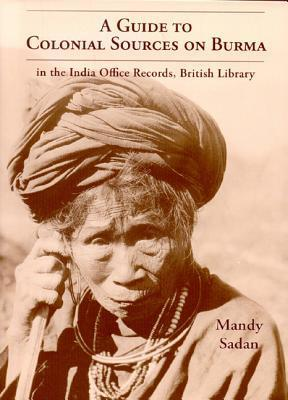 A Guide to Colonial Sources on Burma: Ethnic & Minority Histories of Burma in the India Office Records, British Library