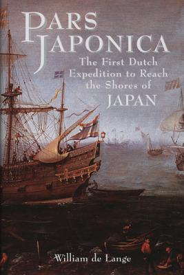 Pars Japonica: The First Dutch Expedition to Reach the Shores of Japan Or, How a Seafaring Raid on the Coast of South America Met with Disaster and How, Against All Odss, One Ship Was Eventually Brought to the Shores of Japan by the English Pilot Will ...