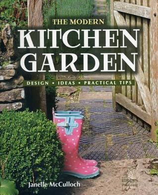 The Modern Kitchen Garden: Design, Ideas, Practical Tips