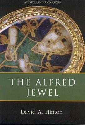 The Alfred Jewel and Other Late Anglo-Saxon Metalwork: Ashmolean Handbook Series