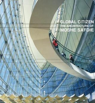 Global Citizen the Architecture of Moshe Safdie
