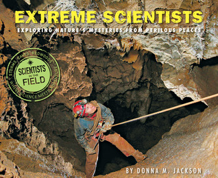 Extreme Scientists: Exploring Natures Mysteries from Perilous Places(Scientists in the Field)
