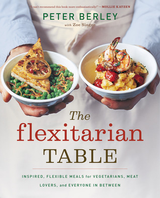 Ebook The Flexitarian Table: Inspired, Flexible Meals for Vegetarians, Meat Lovers, and Everyone in Between by Peter Berley PDF!
