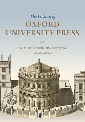 The History of Oxford University Press, Volume I: Beginnings to 1780