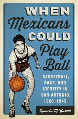 When Mexicans Could Play Ball: Basketball, Race, and Identity in San Antonio, 1928-1945