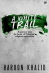 A White Trail: A Journey Into the Heart of Pakistan's Religious Minorities