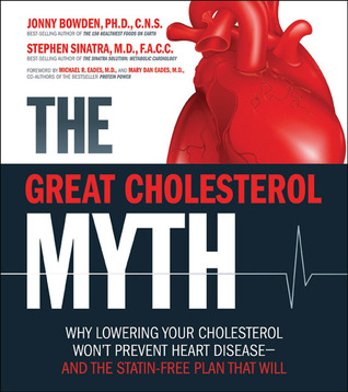 The Great Cholesterol Myth: Why Lowering Your Cholesterol Wont Prevent Heart Disease-and the Statin-Free Plan That Will