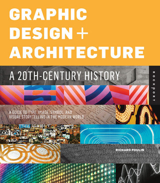 Graphic Design and Architecture, A 20th Century History: A Guide to Type, Image, Symbol, and Visual Storytelling in the Modern World