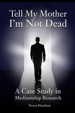 Tell My Mother I'm Not Dead: A Case Study in Mediumship Research