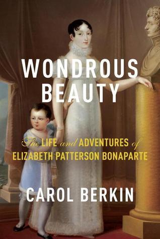 Wondrous Beauty: The Life and Adventures of Elizabeth Patterson Bonaparte