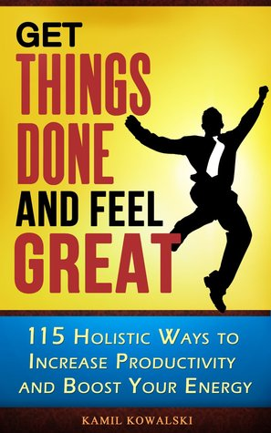 Get Things Done and Feel Great: 115 Holistic Ways to Increase Productivity and Boost Your Energy