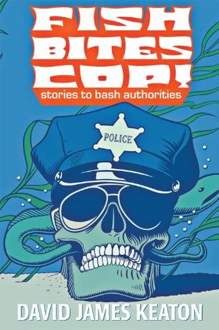 Fish bites cop! stories to bash authorities by David James Keaton