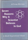 Seven Reasons Why A Scientist Believes in God by A. Cressy Morrison