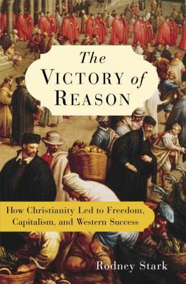 The victory of reason: how christianity led to freedom, capitalism, and western success by Rodney Stark