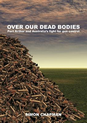 Over Our Dead Bodies: Port Arthur and Australia's Fight for Gun Control
