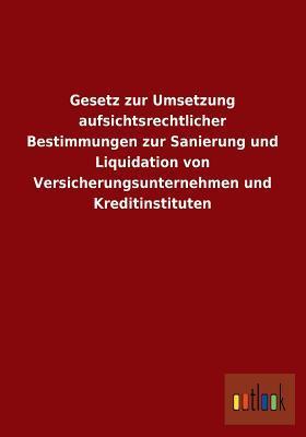 Gesetz Zur Umsetzung Aufsichtsrechtlicher Bestimmungen Zur Sanierung Und Liquidation Von Versicherungsunternehmen Und Kreditinstituten